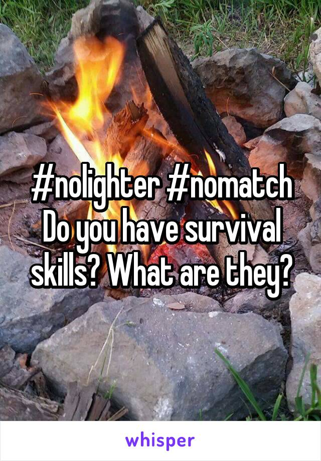 #nolighter #nomatch Do you have survival skills? What are they?