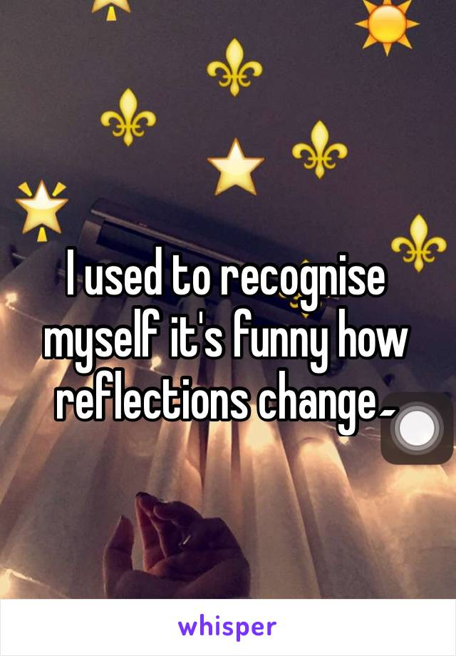 I used to recognise myself it's funny how reflections change۔