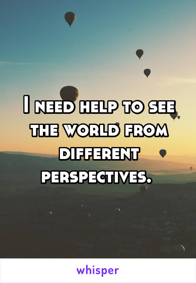 I need help to see the world from different perspectives.