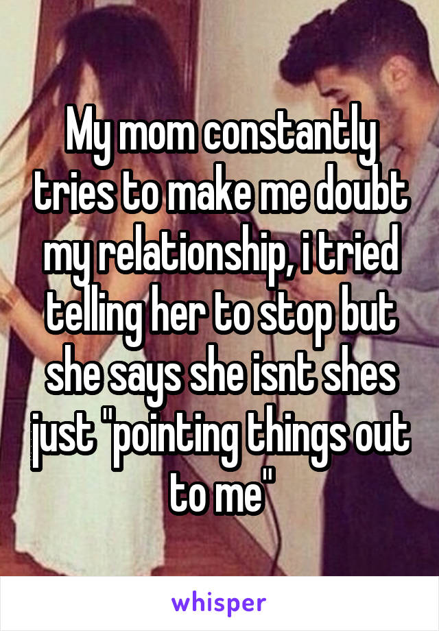 """My mom constantly tries to make me doubt my relationship, i tried telling her to stop but she says she isnt shes just """"pointing things out to me"""""""