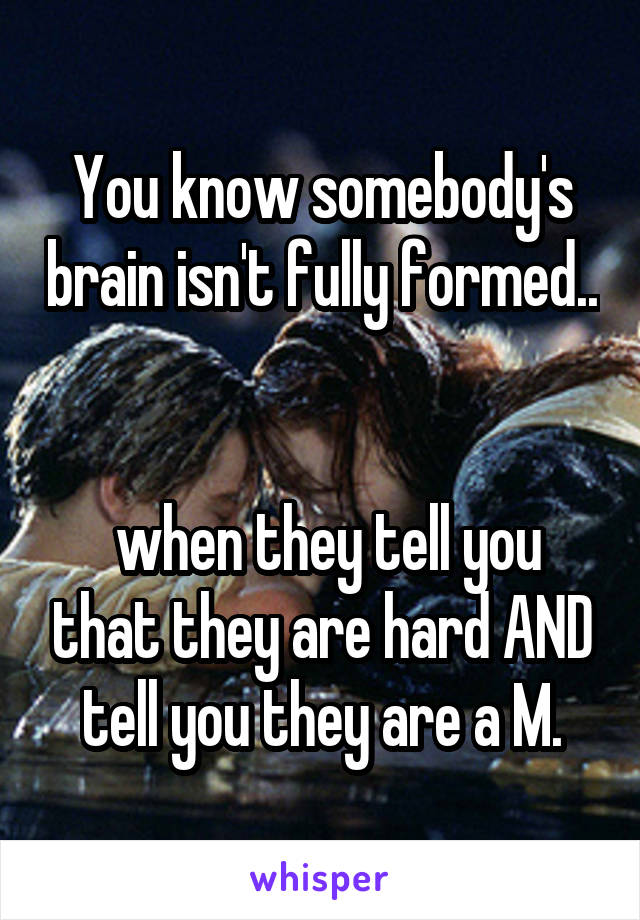You know somebody's brain isn't fully formed..    when they tell you that they are hard AND tell you they are a M.
