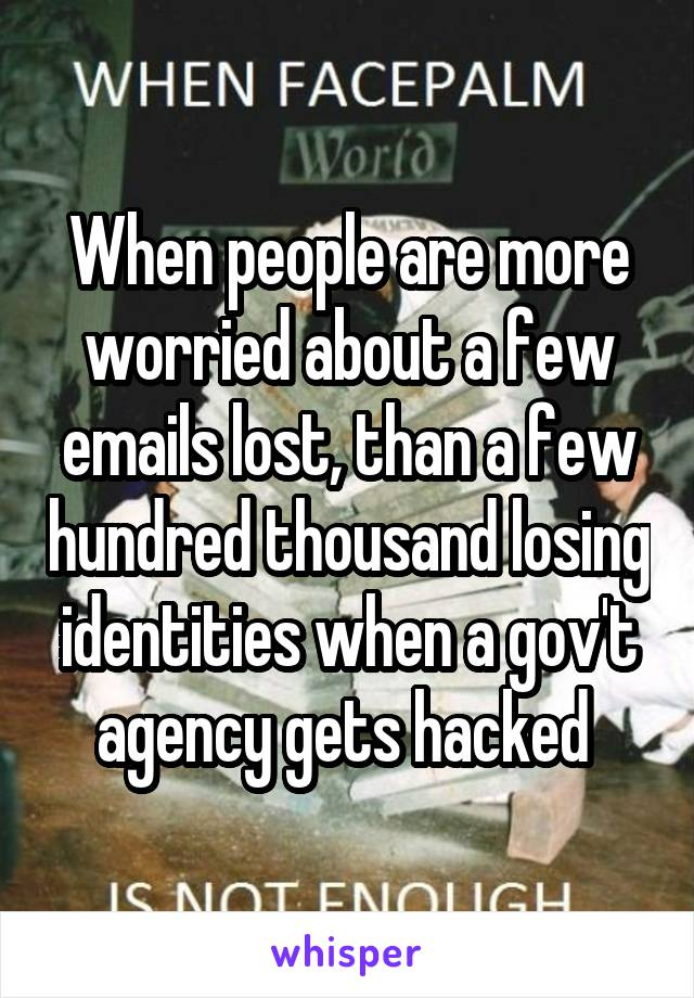 When people are more worried about a few emails lost, than a few hundred thousand losing identities when a gov't agency gets hacked