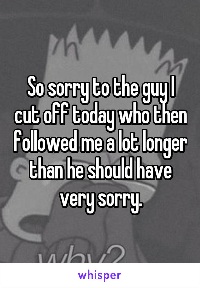 So sorry to the guy I cut off today who then followed me a lot longer than he should have very sorry.
