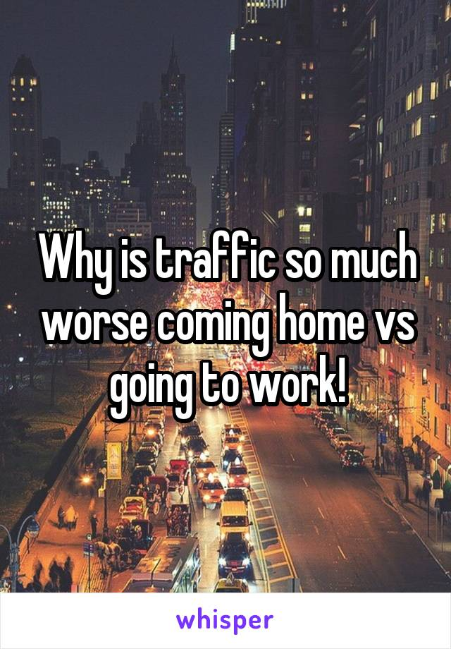 Why is traffic so much worse coming home vs going to work!