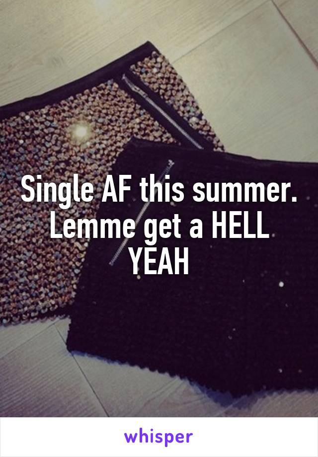 Single AF this summer. Lemme get a HELL YEAH