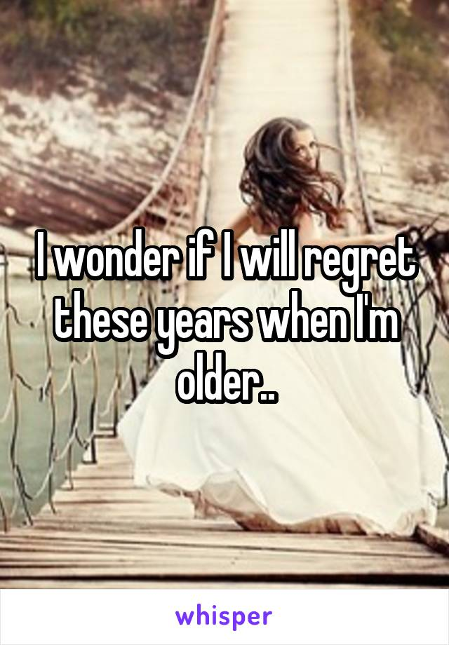 I wonder if I will regret these years when I'm older..