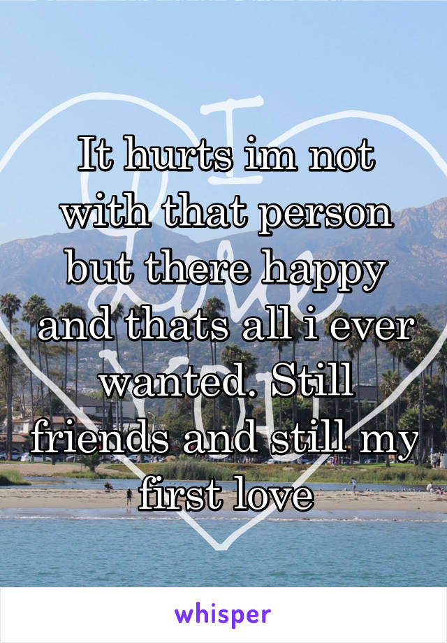 It hurts im not with that person but there happy and thats all i ever wanted. Still friends and still my first love