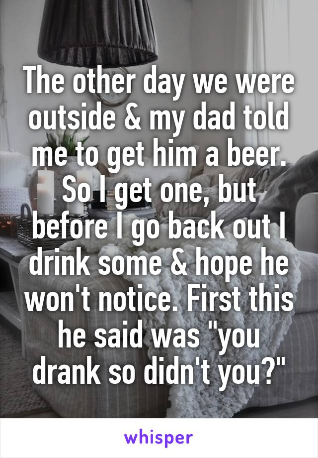 """The other day we were outside & my dad told me to get him a beer. So I get one, but before I go back out I drink some & hope he won't notice. First this he said was """"you drank so didn't you?"""""""