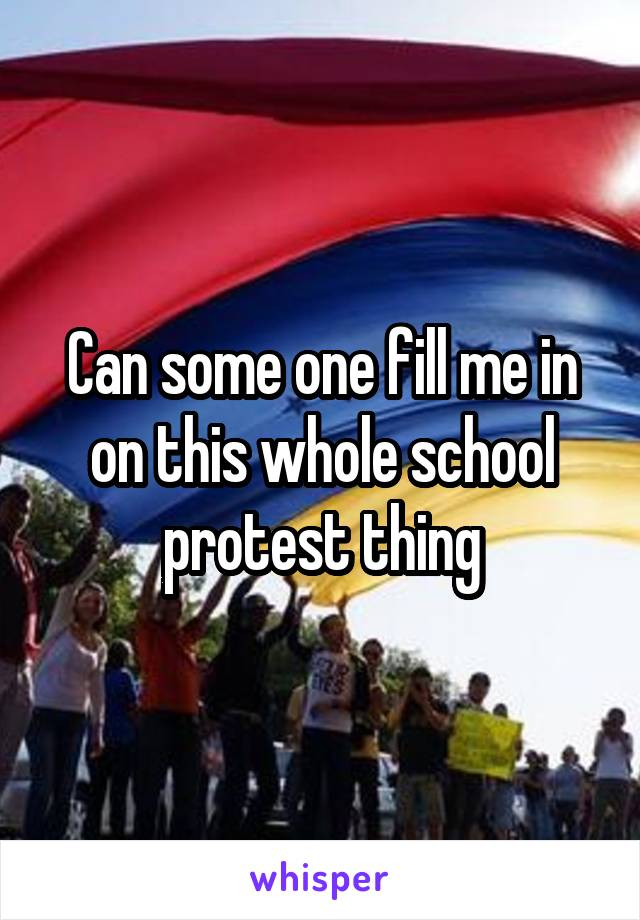 Can some one fill me in on this whole school protest thing