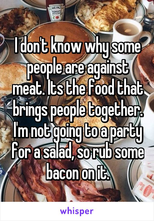 I don't know why some people are against meat. Its the food that brings people together. I'm not going to a party for a salad, so rub some bacon on it.