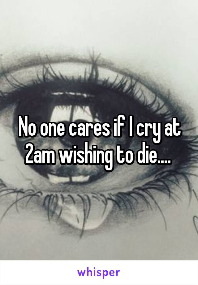 No one cares if I cry at 2am wishing to die....