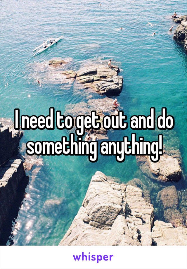 I need to get out and do something anything!