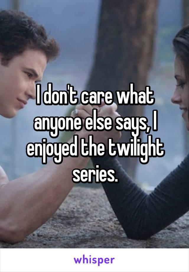 I don't care what anyone else says, I enjoyed the twilight series.