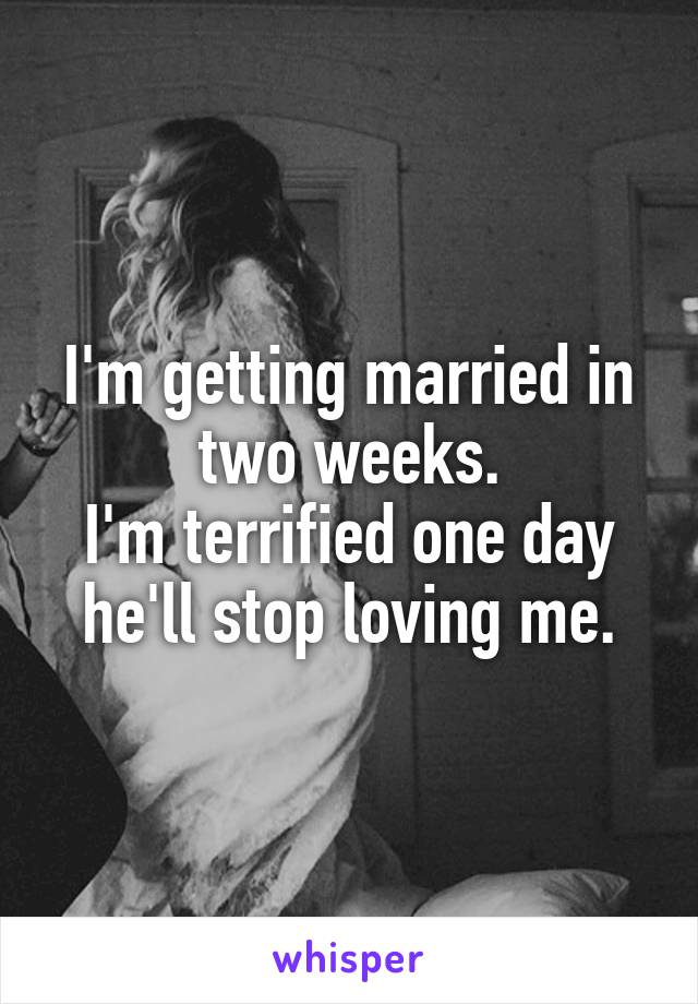 I'm getting married in two weeks. I'm terrified one day he'll stop loving me.