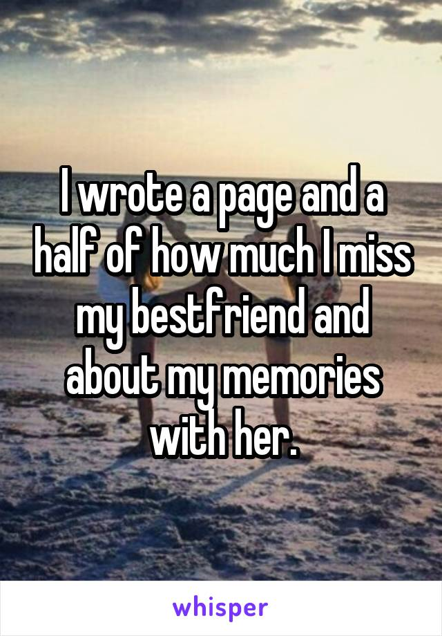I wrote a page and a half of how much I miss my bestfriend and about my memories with her.
