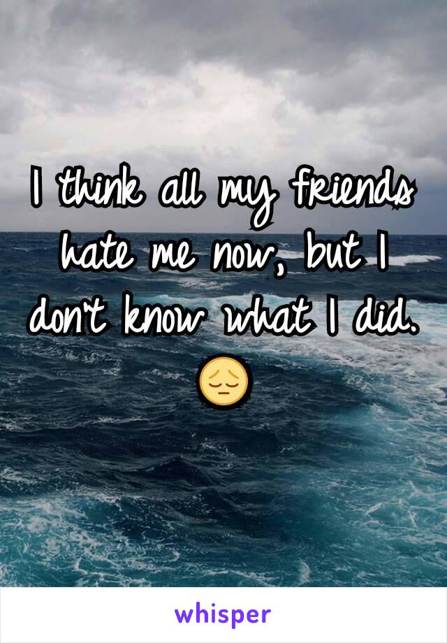 I think all my friends hate me now, but I don't know what I did. 😔