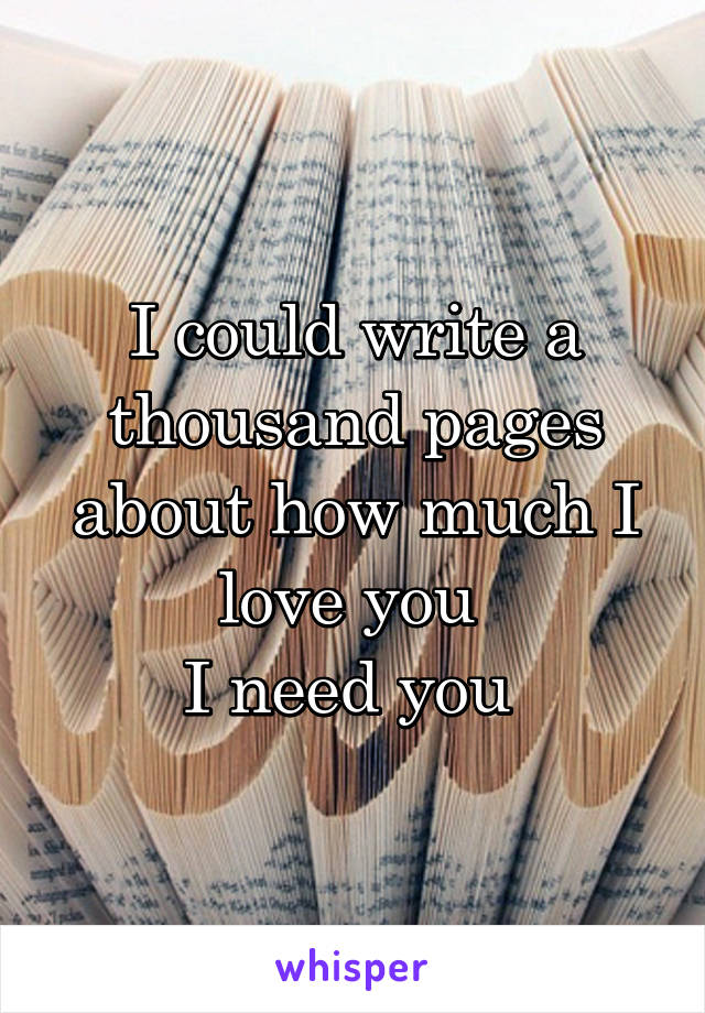 I could write a thousand pages about how much I love you  I need you