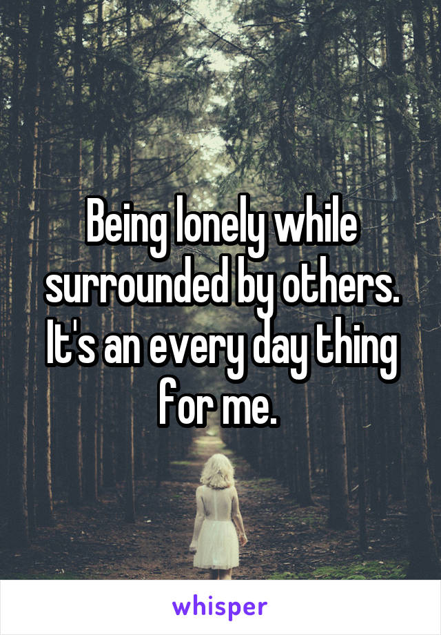 Being lonely while surrounded by others. It's an every day thing for me.