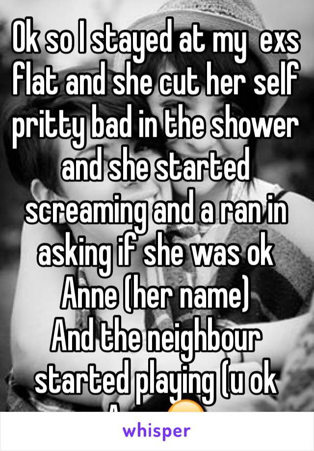 Ok so I stayed at my  exs flat and she cut her self pritty bad in the shower and she started screaming and a ran in asking if she was ok Anne (her name) And the neighbour  started playing (u ok Anne😂