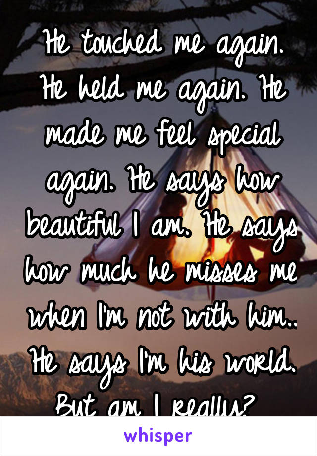 He touched me again. He held me again. He made me feel special again. He says how beautiful I am. He says how much he misses me when I'm not with him.. He says I'm his world. But am I really?