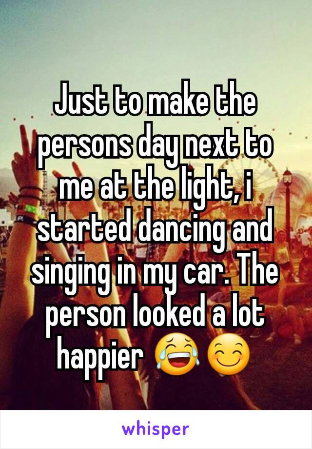 Just to make the persons day next to me at the light, i started dancing and singing in my car. The person looked a lot happier 😂😊