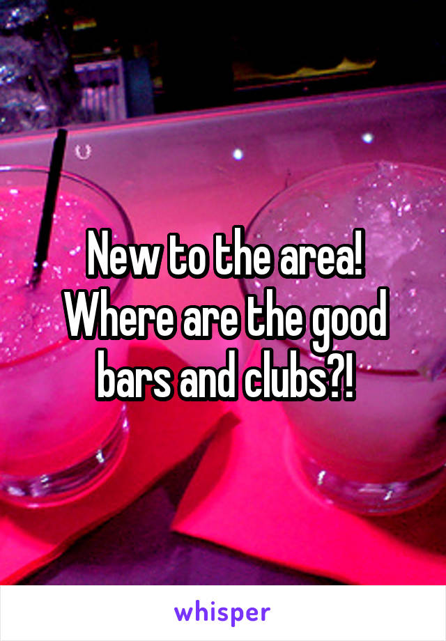 New to the area! Where are the good bars and clubs?!