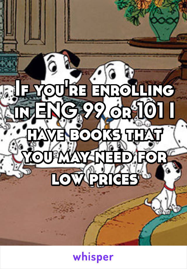 If you're enrolling in ENG 99 or 101 I have books that you may need for low prices