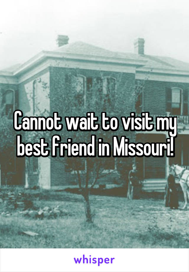 Cannot wait to visit my best friend in Missouri!