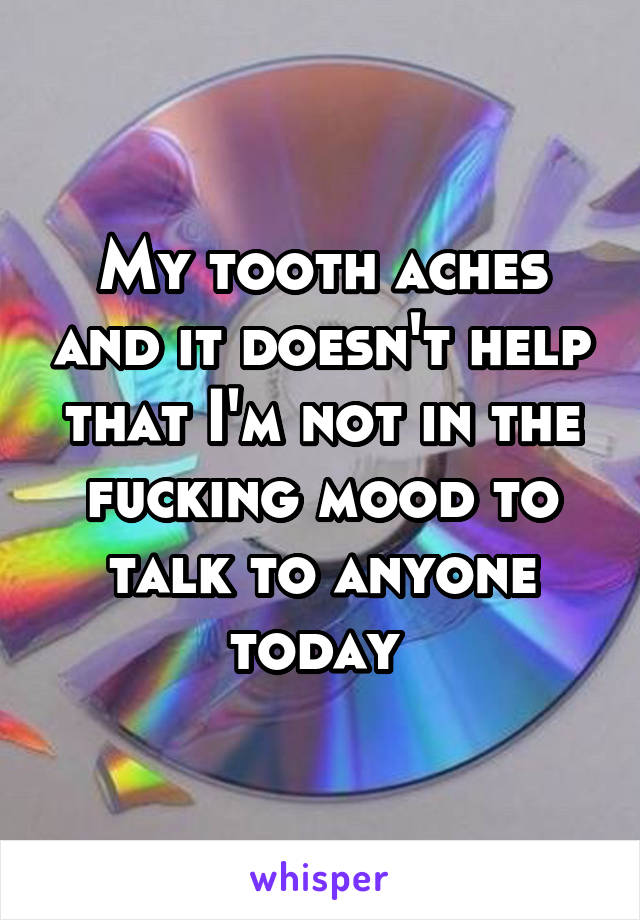 My tooth aches and it doesn't help that I'm not in the fucking mood to talk to anyone today