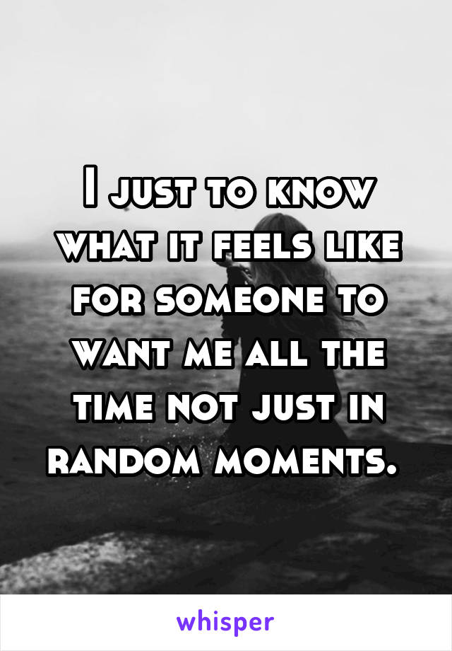 I just to know what it feels like for someone to want me all the time not just in random moments.