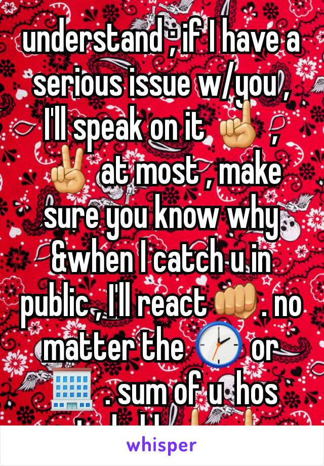 understand ; if I have a serious issue w/you , I'll speak on it ☝ , ✌ at most , make sure you know why &when I catch u in public , I'll react👊. no matter the 🕑 or 🏢 . sum of u  hos getn bold 🖕🖕