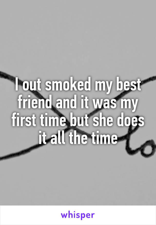 I out smoked my best friend and it was my first time but she does it all the time