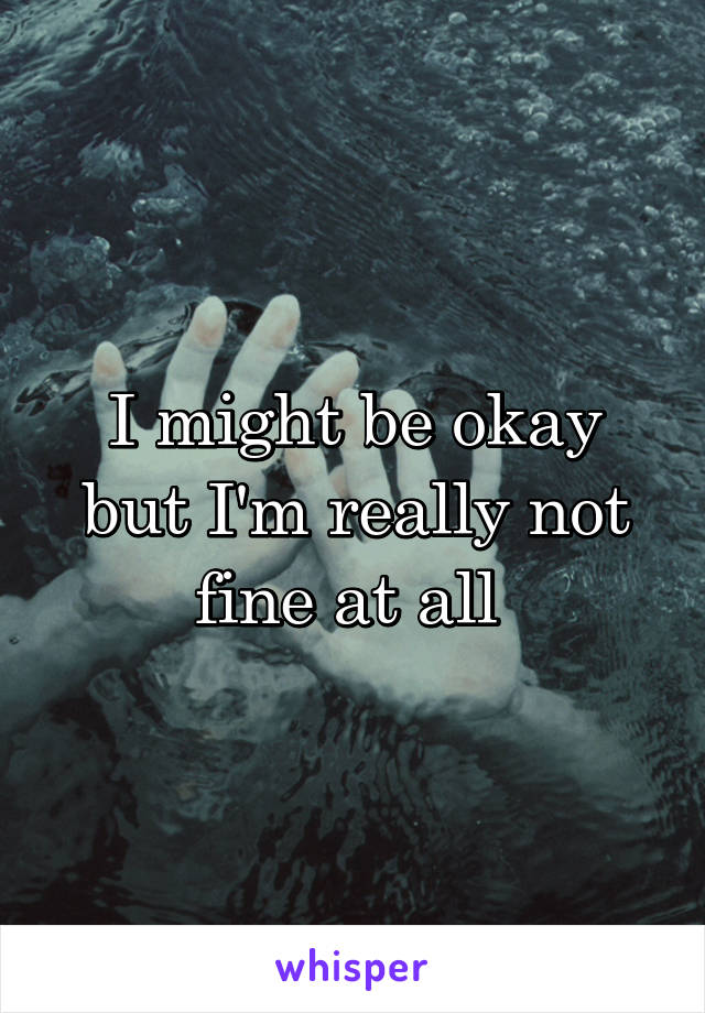 I might be okay but I'm really not fine at all