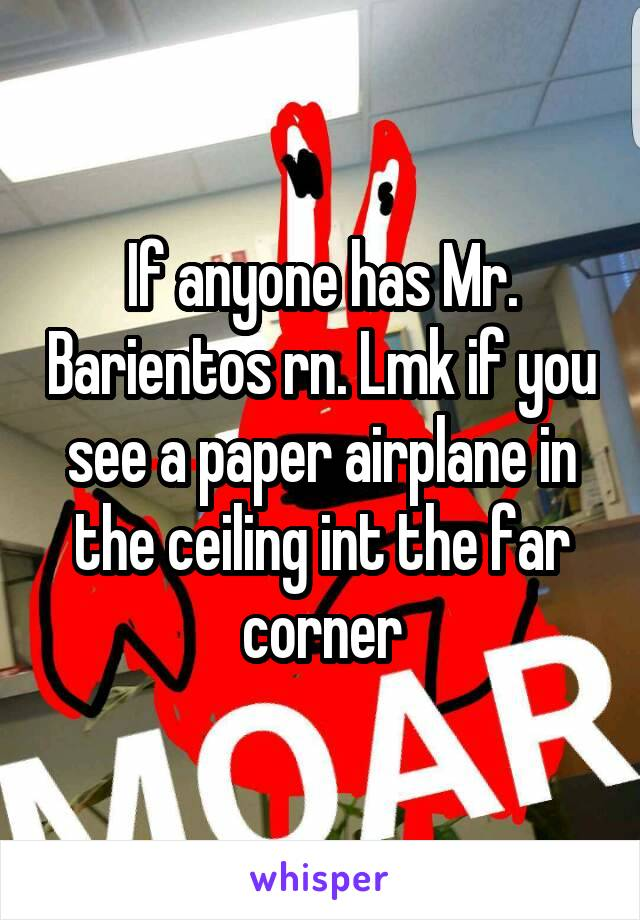 If anyone has Mr. Barientos rn. Lmk if you see a paper airplane in the ceiling int the far corner