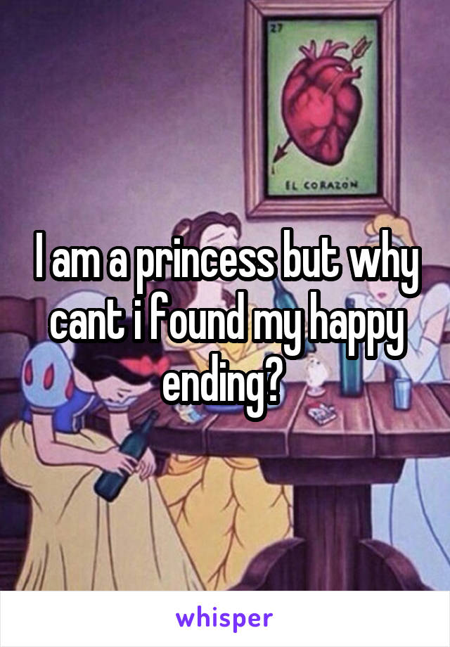 I am a princess but why cant i found my happy ending?