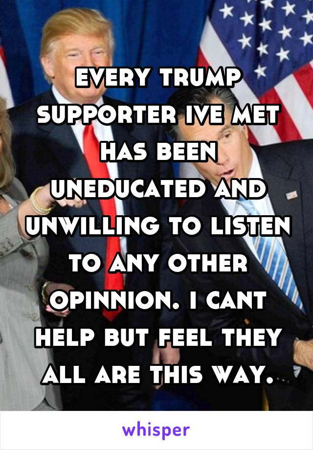 every trump supporter ive met has been uneducated and unwilling to listen to any other opinnion. i cant help but feel they all are this way.