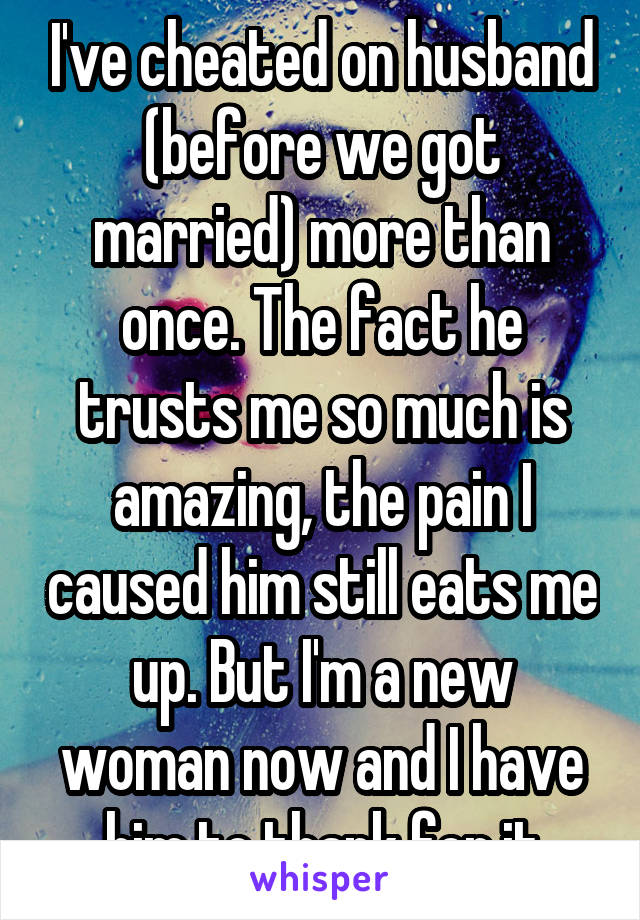 I've cheated on husband (before we got married) more than once. The fact he trusts me so much is amazing, the pain I caused him still eats me up. But I'm a new woman now and I have him to thank for it