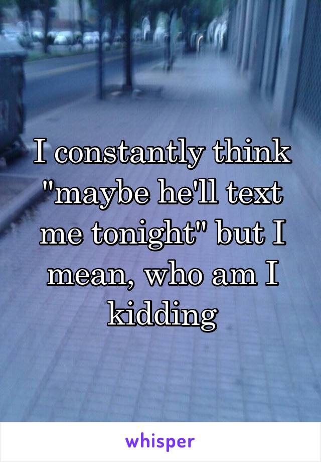 """I constantly think """"maybe he'll text me tonight"""" but I mean, who am I kidding"""