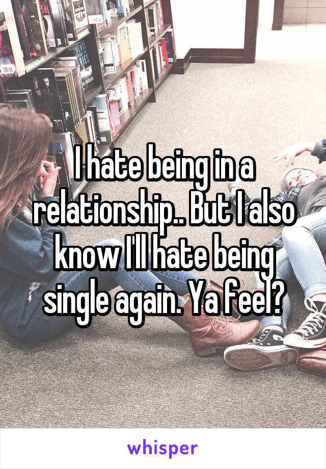 I hate being in a relationship.. But I also know I'll hate being single again. Ya feel?