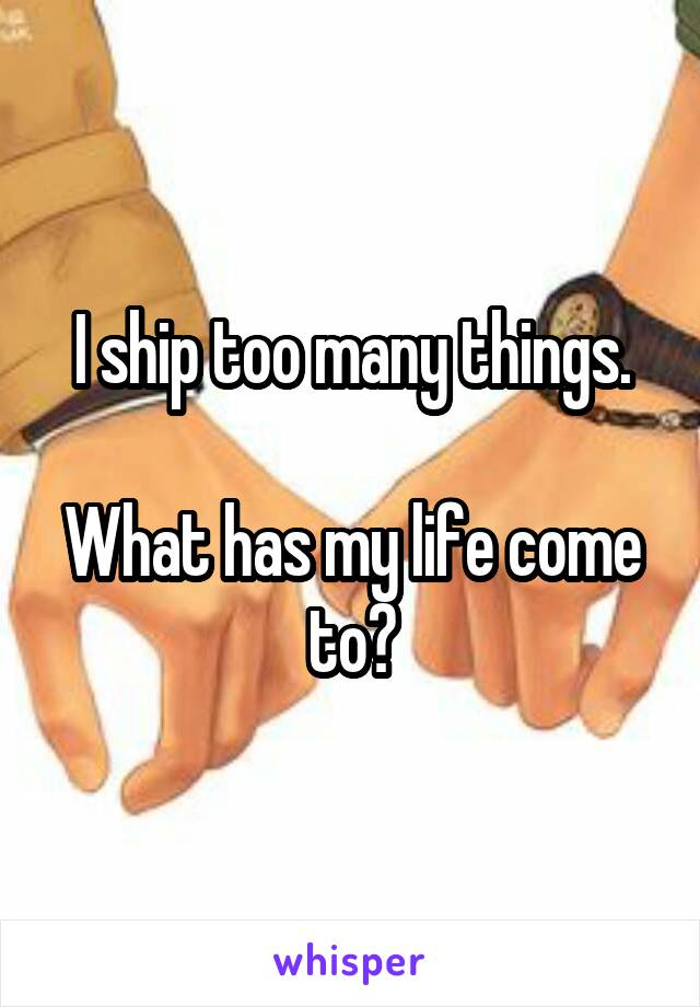 I ship too many things.  What has my life come to?