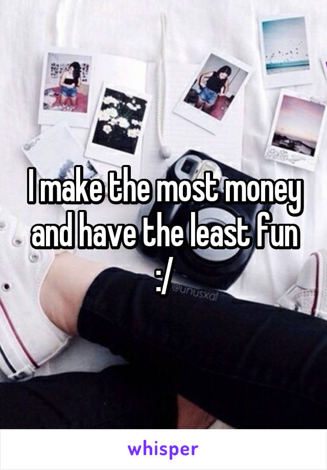 I make the most money and have the least fun :/