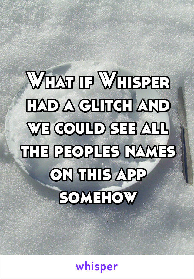 What if Whisper had a glitch and we could see all the peoples names on this app somehow