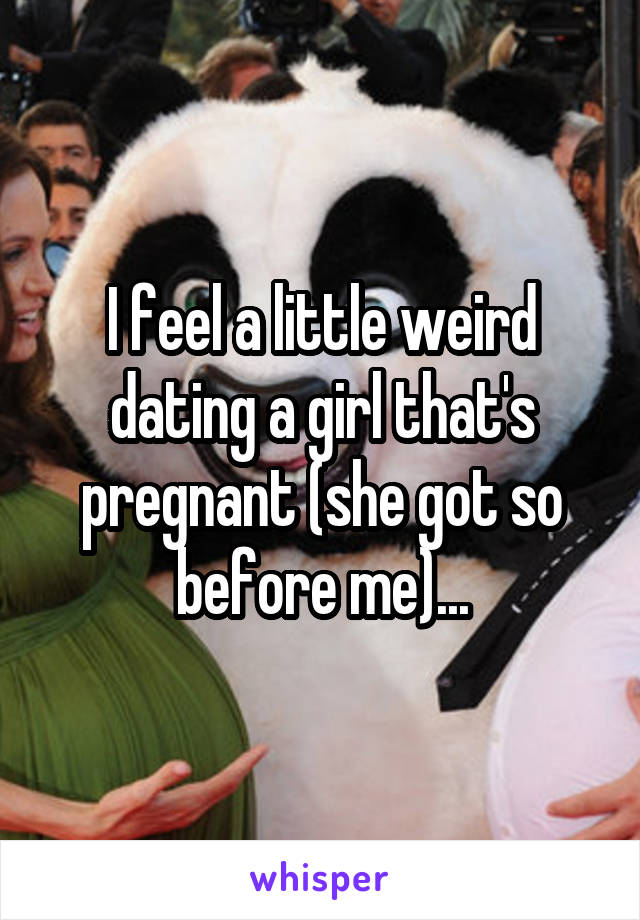 I feel a little weird dating a girl that's pregnant (she got so before me)...