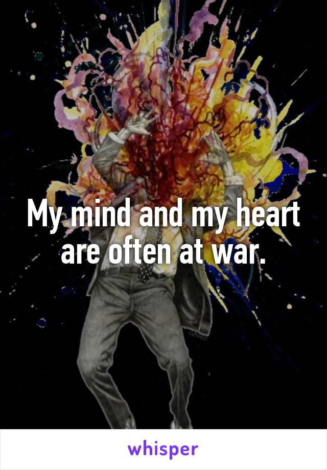 My mind and my heart are often at war.