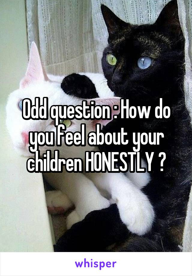 Odd question : How do you feel about your children HONESTLY ?