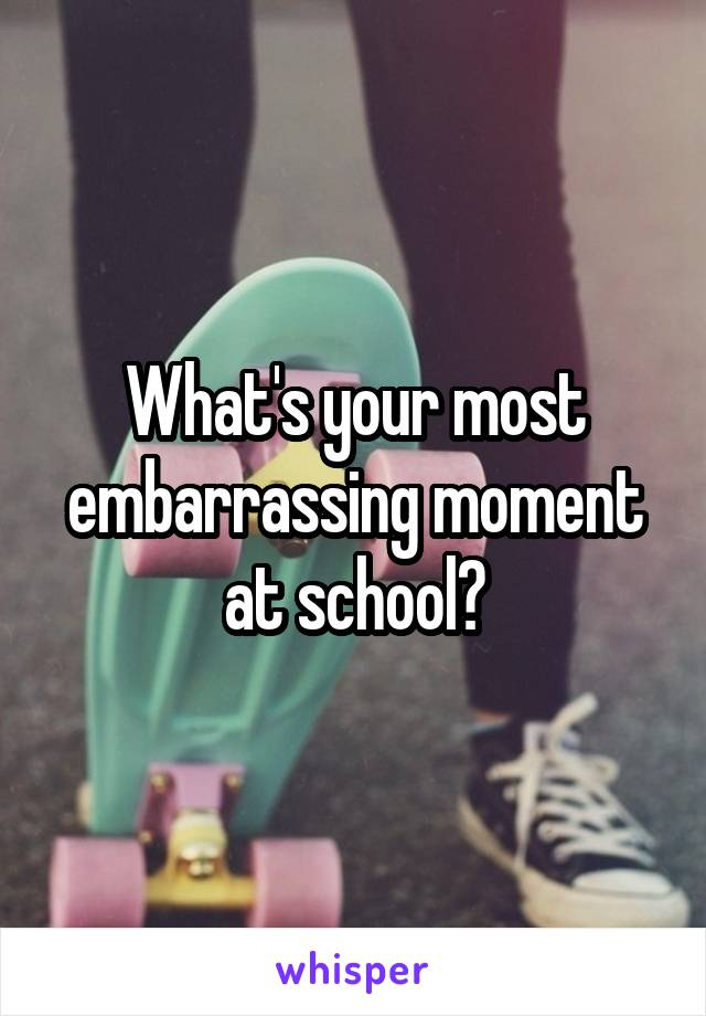 What's your most embarrassing moment at school?