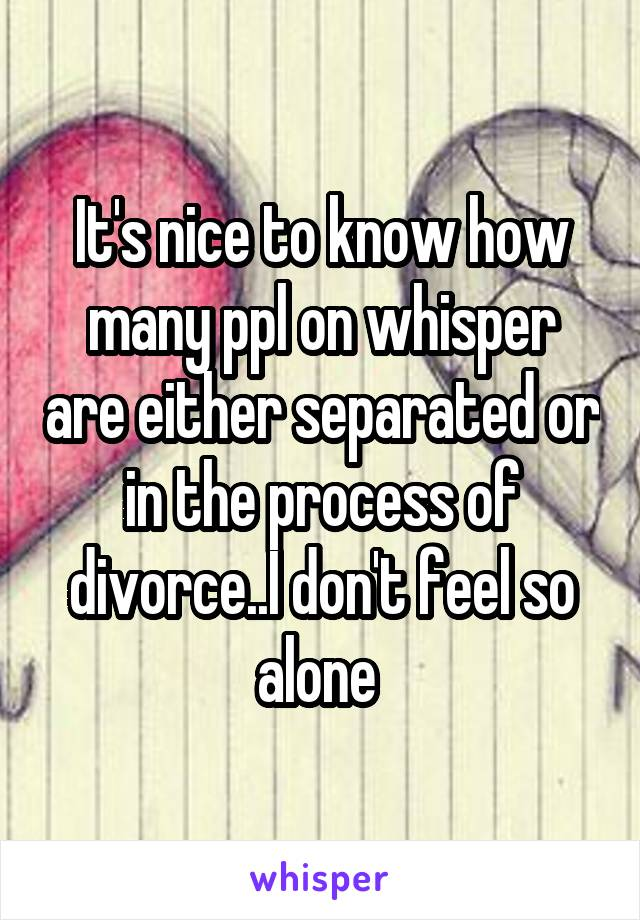 It's nice to know how many ppl on whisper are either separated or in the process of divorce..I don't feel so alone