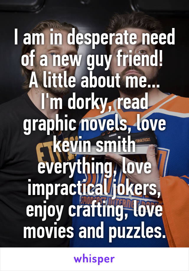 I am in desperate need of a new guy friend!  A little about me... I'm dorky, read graphic novels, love kevin smith everything, love impractical jokers, enjoy crafting, love movies and puzzles.