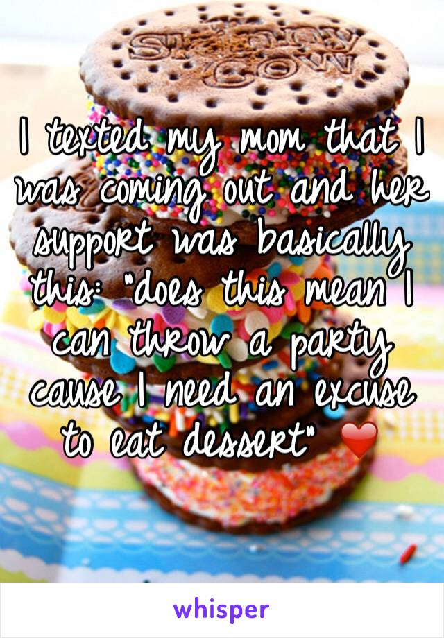"""I texted my mom that I was coming out and her support was basically this: """"does this mean I can throw a party cause I need an excuse to eat dessert"""" ❤️"""
