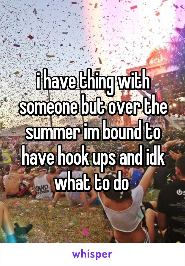 i have thing with someone but over the summer im bound to have hook ups and idk what to do